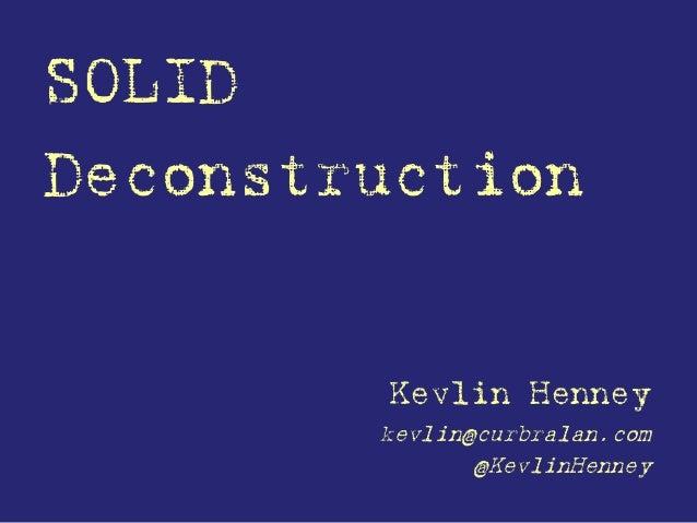 SOLID Deconstruction Kevlin Henney kevlin@curbralan.com @KevlinHenney