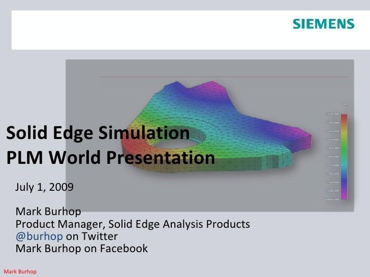 Solid Edge SimulationPLM World Presentation<br />July 1, 2009<br />Mark Burhop<br />Product Manager, Solid Edge Analysis P...