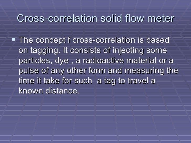 Cross-correlation solid flow meter <ul><li>The concept f cross-correlation is based on tagging. It consists of injecting s...