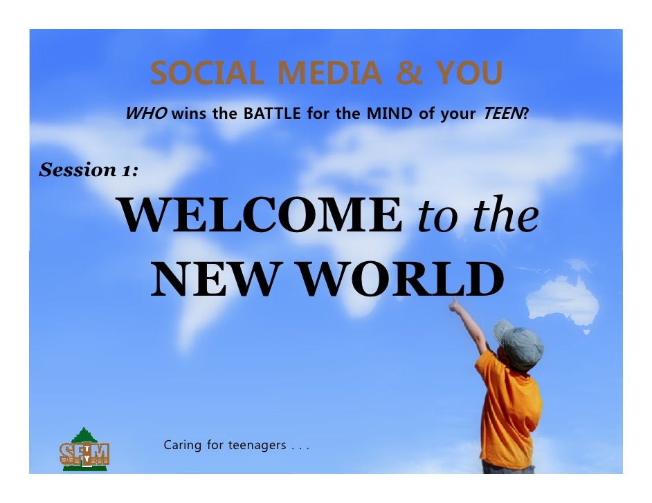 SOCIAL MEDIA & YOU        WHO wins the BATTLE for the MIND of your TEEN?Session 1:       WELCOME to the        NEW WORLD  ...