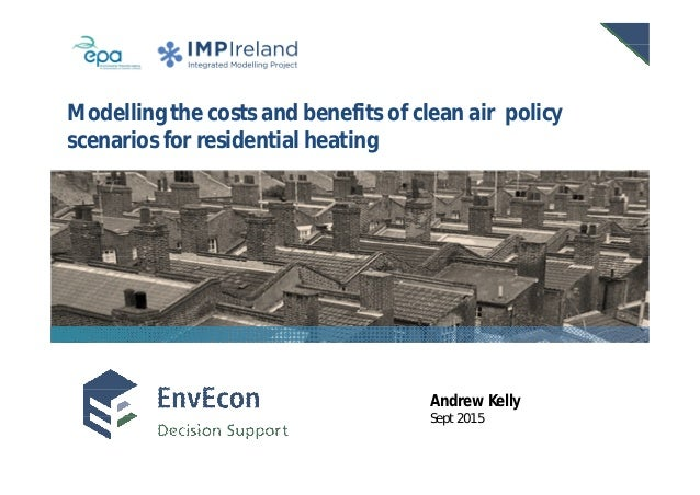 EnvEcon Sept 2015 Modelling the costs and benefits of clean air policy scenarios for residential heating Andrew Kelly Sept...