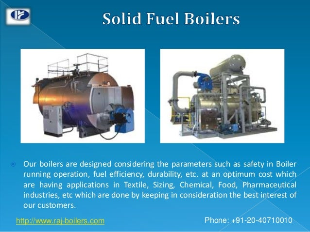  Our boilers are designed considering the parameters such as safety in Boiler running operation, fuel efficiency, durabil...