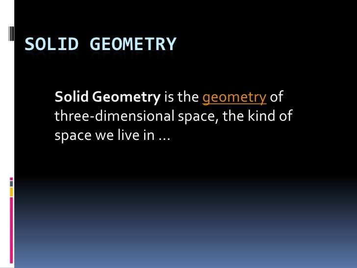 Solid geometry<br />Solid Geometry is the geometry of three-dimensional space, the kind of space we live in ...<br />