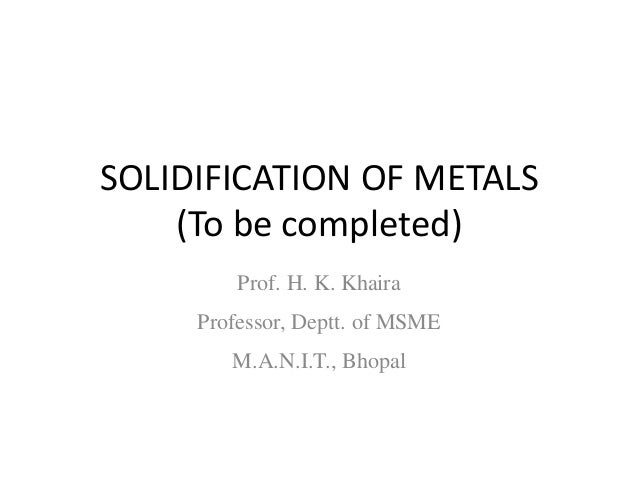 SOLIDIFICATION OF METALS (To be completed) Prof. H. K. Khaira Professor, Deptt. of MSME M.A.N.I.T., Bhopal