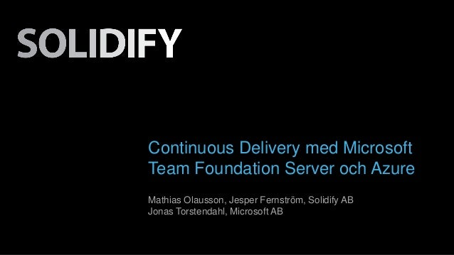Continuous Delivery med Microsoft  Team Foundation Server och Azure  Mathias Olausson, Jesper Fernström, Solidify AB  Jona...