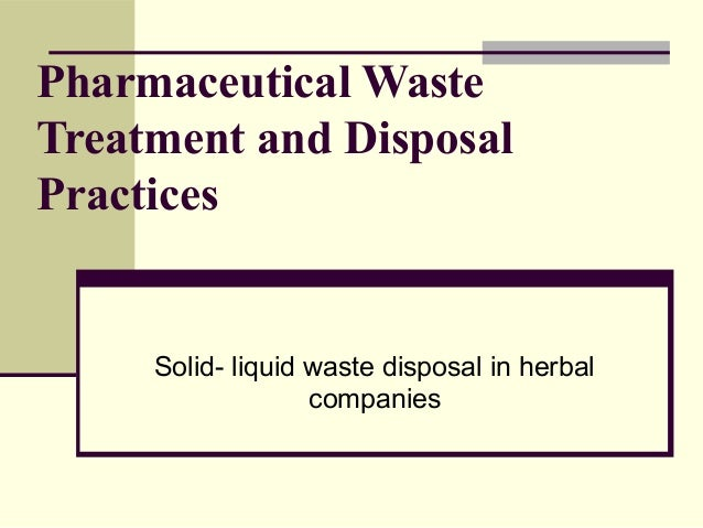 Pharmaceutical Waste Treatment and Disposal Practices Solid- liquid waste disposal in herbal companies