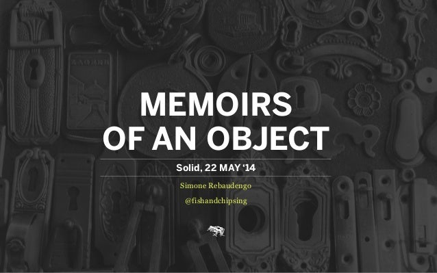 MEMOIRS OF AN OBJECT Simone Rebaudengo @fishandchipsing Solid, 22 MAY '14