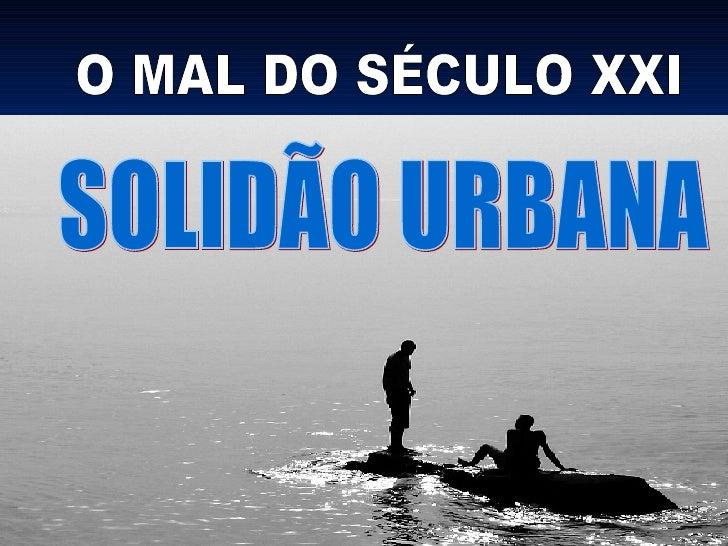 O MAL DO SÉCULO XXI SOLIDÃO URBANA