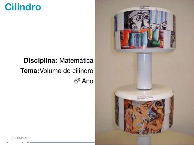 Cilindro Disciplina: Matemática Tema:Volume do cilindro 6º Ano 07-10-2013