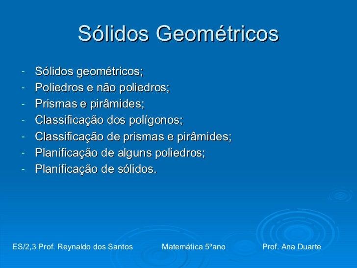 Sólidos Geométricos <ul><li>Sólidos geométricos; </li></ul><ul><li>Poliedros e não poliedros; </li></ul><ul><li>Prismas e ...