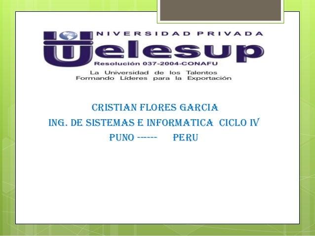 CRISTIAN FLORES GARCIAING. DE SISTEMAS E INFORMATICA CICLO IVPUNO ------ PERU
