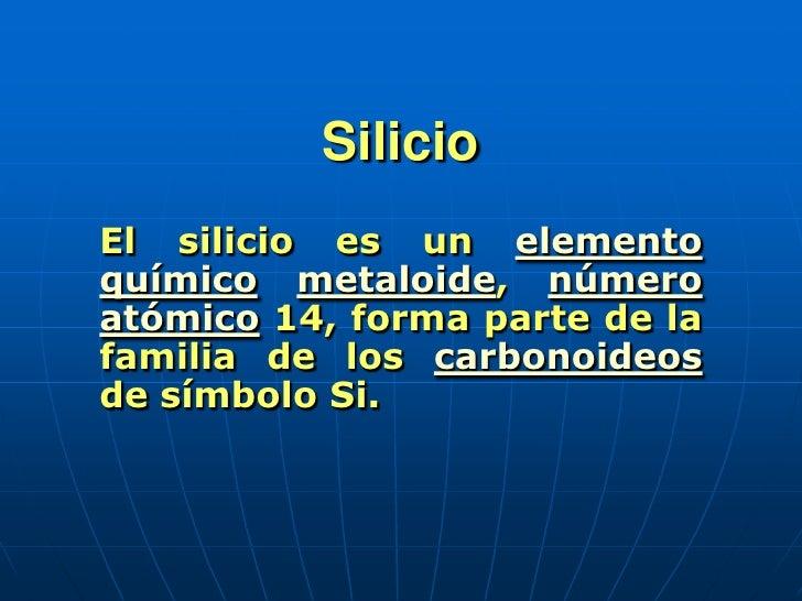 Silicio<br />El silicio es un elemento químicometaloide, número atómico 14, forma parte de la familia de los carbonoideos ...