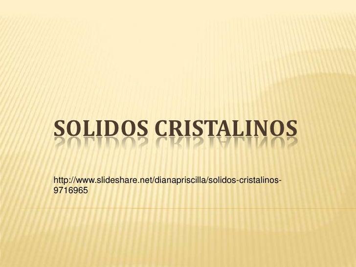 SOLIDOS CRISTALINOS<br />http://www.slideshare.net/dianapriscilla/solidos-cristalinos-9716965<br />