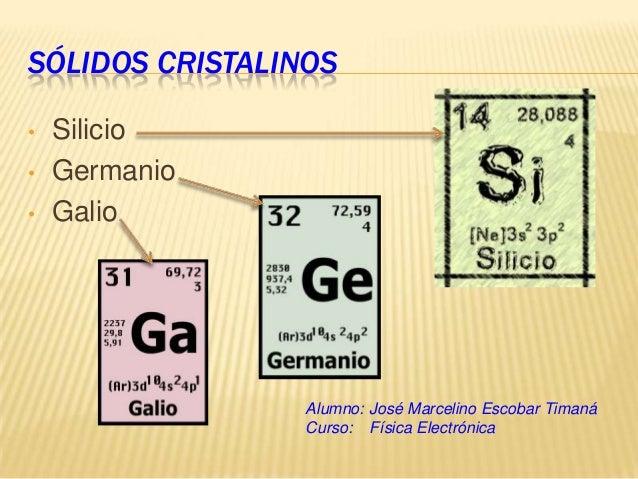 SÓLIDOS CRISTALINOS•   Silicio•   Germanio•   Galio                 Alumno: José Marcelino Escobar Timaná                 ...