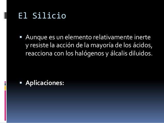 El Silicio Aunque es un elemento relativamente inerte  y resiste la acción de la mayoría de los ácidos,  reacciona con lo...