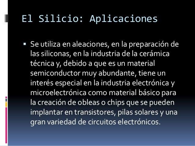El Silicio: Aplicaciones Se utiliza en aleaciones, en la preparación de  las siliconas, en la industria de la cerámica  t...