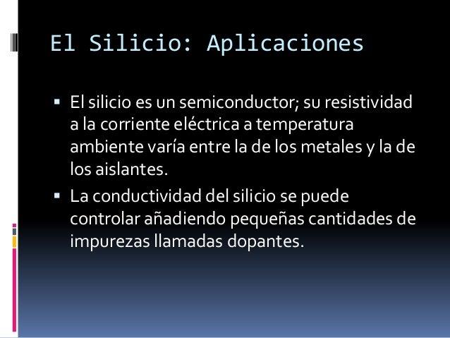 El Silicio: Aplicaciones El silicio es un semiconductor; su resistividad  a la corriente eléctrica a temperatura  ambient...