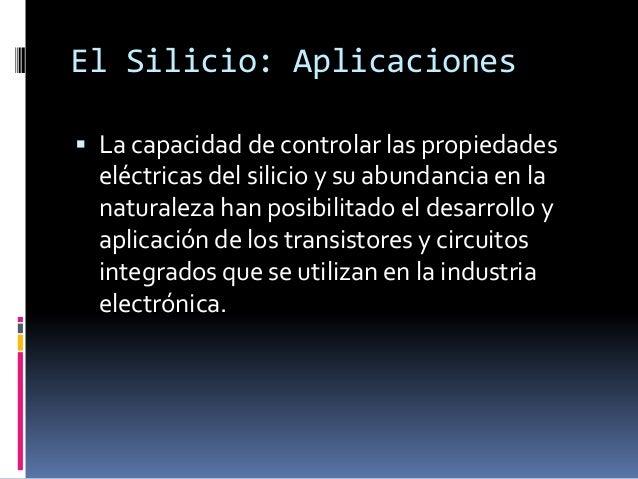 El Silicio: Aplicaciones La capacidad de controlar las propiedades  eléctricas del silicio y su abundancia en la  natural...