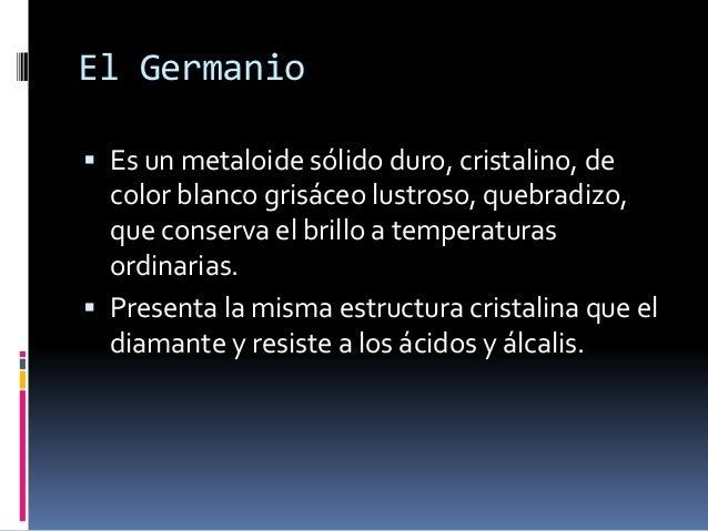 El Germanio Es un metaloide sólido duro, cristalino, de  color blanco grisáceo lustroso, quebradizo,  que conserva el bri...