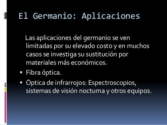 El Germanio: Aplicaciones  Las aplicaciones del germanio se ven  limitadas por su elevado costo y en muchos  casos se inve...
