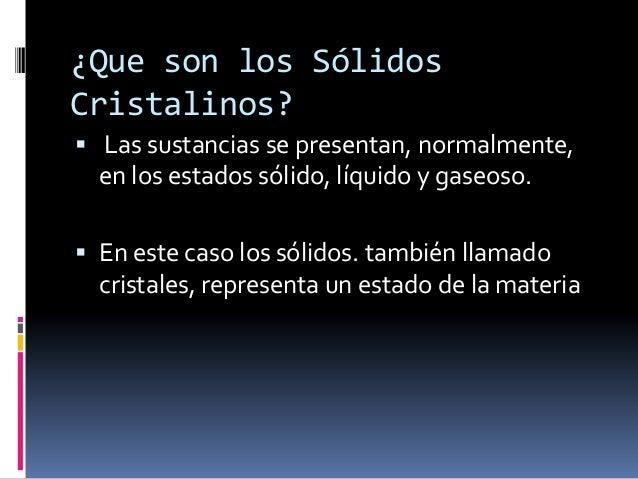 ¿Que son los SólidosCristalinos? Las sustancias se presentan, normalmente,  en los estados sólido, líquido y gaseoso. En...