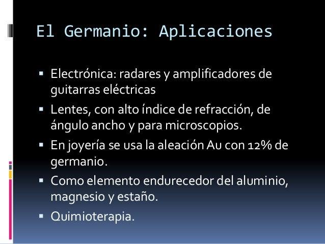 El Germanio: Aplicaciones Electrónica: radares y amplificadores de    guitarras eléctricas   Lentes, con alto índice de ...