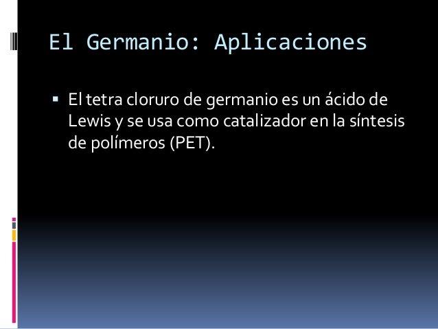 El Germanio: Aplicaciones El tetra cloruro de germanio es un ácido de  Lewis y se usa como catalizador en la síntesis  de...