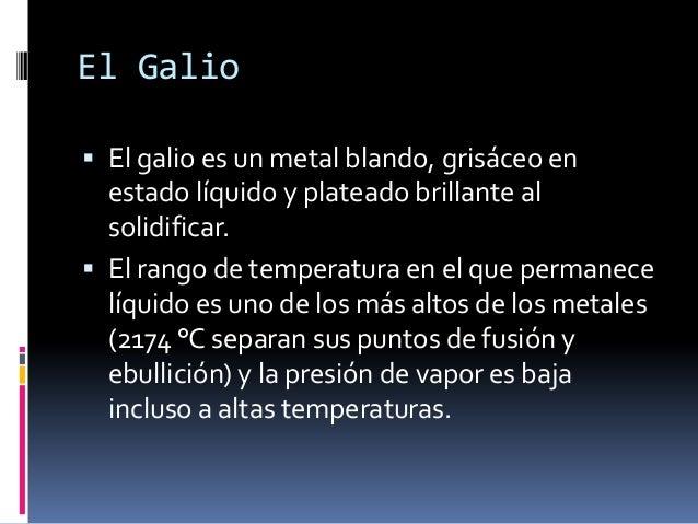 El Galio El galio es un metal blando, grisáceo en  estado líquido y plateado brillante al  solidificar. El rango de temp...
