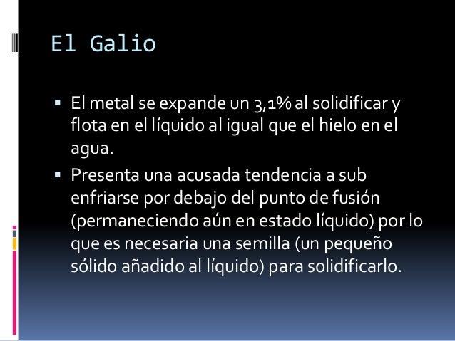El Galio El metal se expande un 3,1% al solidificar y  flota en el líquido al igual que el hielo en el  agua. Presenta u...