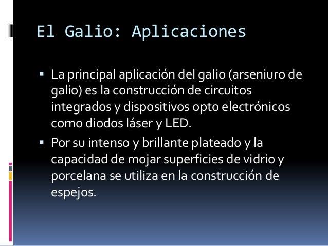El Galio: Aplicaciones La principal aplicación del galio (arseniuro de  galio) es la construcción de circuitos  integrado...