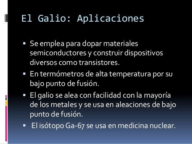 El Galio: Aplicaciones Se emplea para dopar materiales  semiconductores y construir dispositivos  diversos como transisto...