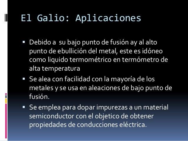 El Galio: Aplicaciones Debido a su bajo punto de fusión ay al alto  punto de ebullición del metal, este es idóneo  como l...