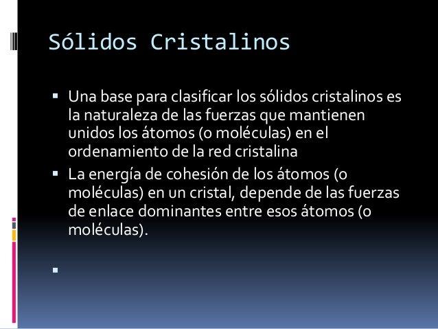 Sólidos Cristalinos Una base para clasificar los sólidos cristalinos es  la naturaleza de las fuerzas que mantienen  unid...