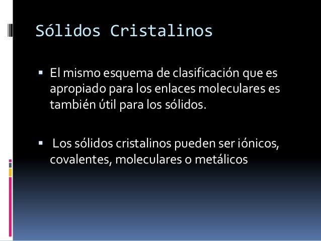 Sólidos Cristalinos El mismo esquema de clasificación que es  apropiado para los enlaces moleculares es  también útil par...