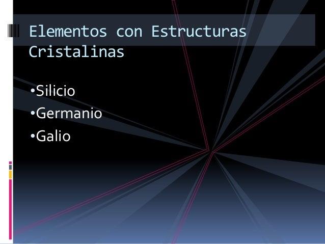 Elementos con EstructurasCristalinas•Silicio•Germanio•Galio