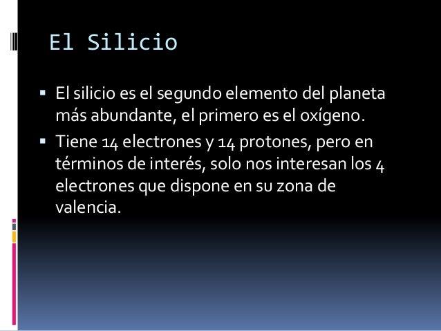 El Silicio El silicio es el segundo elemento del planeta  más abundante, el primero es el oxígeno. Tiene 14 electrones y...