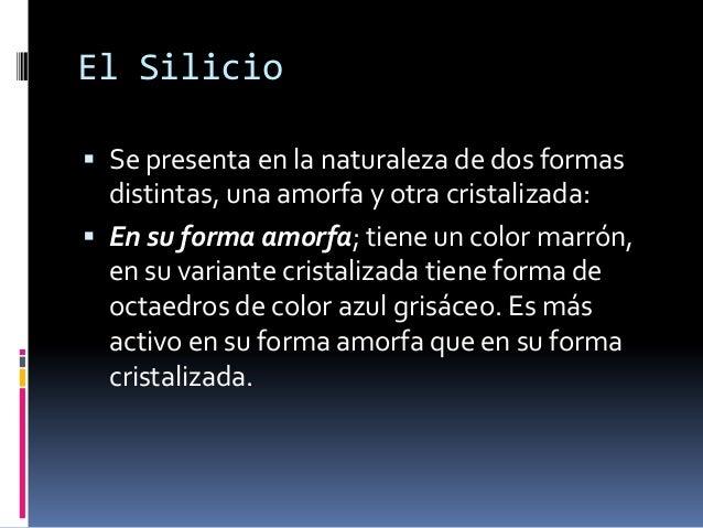 El Silicio Se presenta en la naturaleza de dos formas  distintas, una amorfa y otra cristalizada: En su forma amorfa; ti...