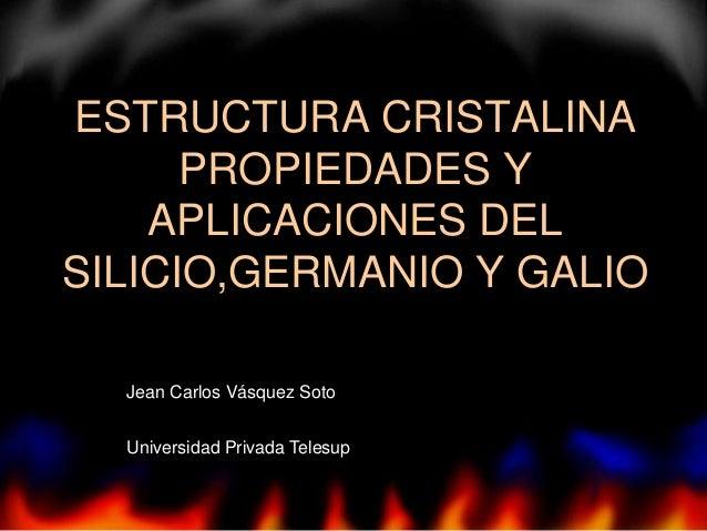 ESTRUCTURA CRISTALINA PROPIEDADES Y APLICACIONES DEL SILICIO,GERMANIO Y GALIO Jean Carlos Vásquez Soto Universidad Privada...