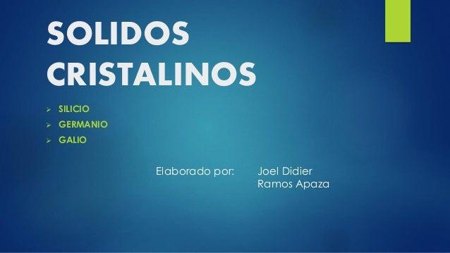 SOLIDOS CRISTALINOS   SILICIO    GERMANIO    GALIO  Elaborado por:  Joel Didier Ramos Apaza