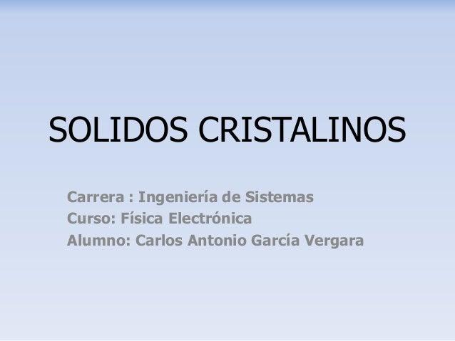 SOLIDOS CRISTALINOS Carrera : Ingeniería de Sistemas Curso: Física Electrónica Alumno: Carlos Antonio García Vergara