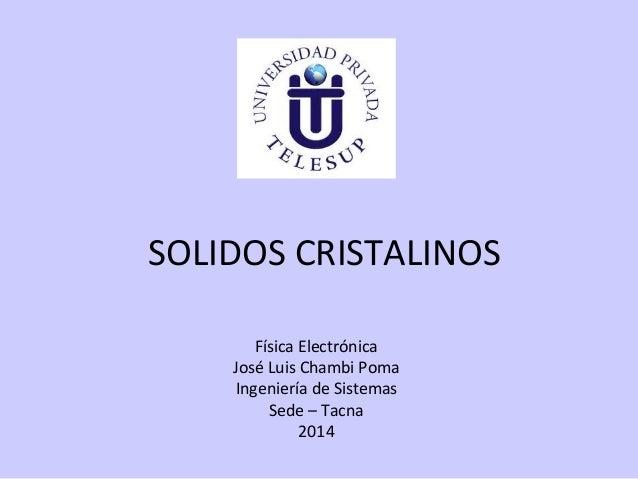 SOLIDOS CRISTALINOS Física Electrónica José Luis Chambi Poma Ingeniería de Sistemas Sede – Tacna 2014