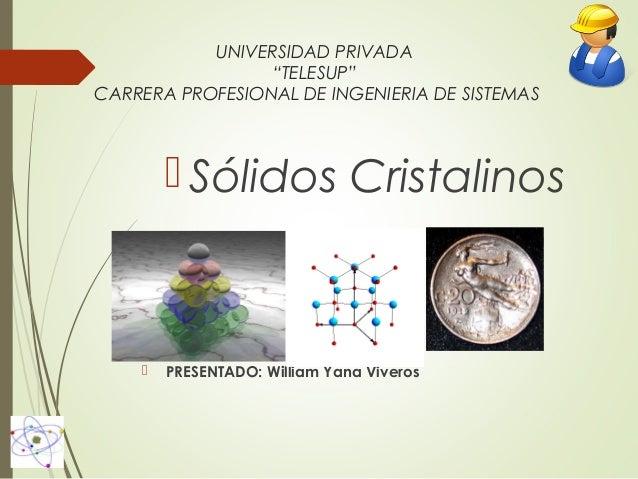 """UNIVERSIDAD PRIVADA """"TELESUP"""" CARRERA PROFESIONAL DE INGENIERIA DE SISTEMAS   Sólidos Cristalinos    PRESENTADO: William..."""