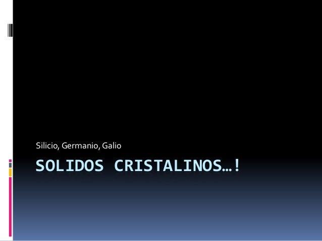 SOLIDOS CRISTALINOS…! Silicio,Germanio, Galio