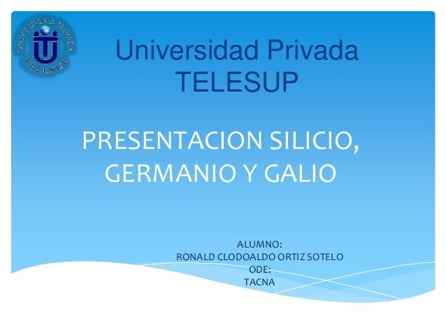 PRESENTACION SILICIO, GERMANIO Y GALIO ALUMNO: RONALD CLODOALDO ORTIZ SOTELO ODE: TACNA Universidad Privada TELESUP