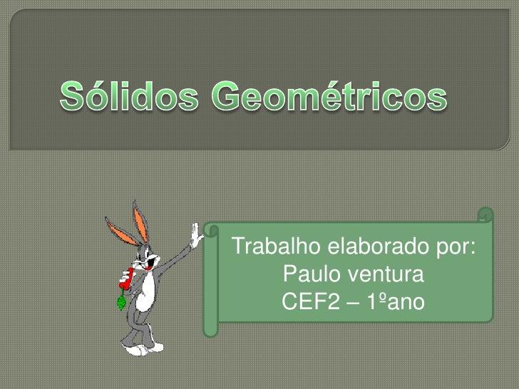 Sólidos Geométricos<br />Trabalho elaborado por:<br />Paulo ventura<br />CEF2 – 1ºano         <br />