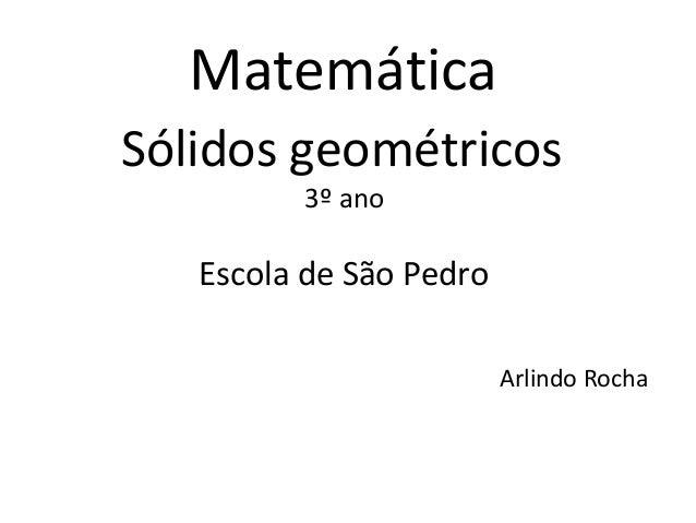 MatemáticaSólidos geométricos         3º ano   Escola de São Pedro                         Arlindo Rocha
