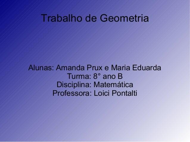Trabalho de GeometriaAlunas: Amanda Prux e Maria EduardaTurma: 8° ano BDisciplina: MatemáticaProfessora: Loici Pontalti