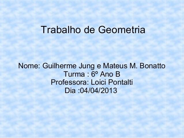 Trabalho de GeometriaNome: Guilherme Jung e Mateus M. BonattoTurma : 6º Ano BProfessora: Loici PontaltiDia :04/04/2013