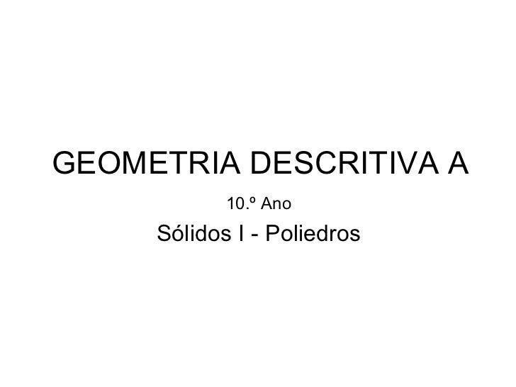 GEOMETRIA DESCRITIVA A 10.º Ano Sólidos I - Poliedros