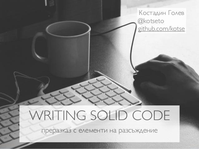 Костадин Голев  @kotseto  github.com/kotse  WRITING SOLID CODE  преразказ с елементи на разсъждение
